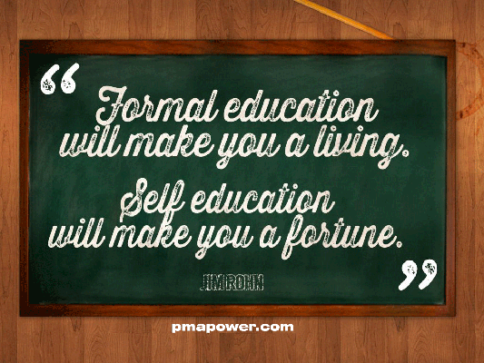 Formal education will make you a living. Self education will make you a fortune