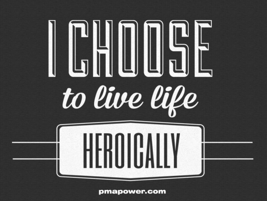 I Choose To Live Life Heroically