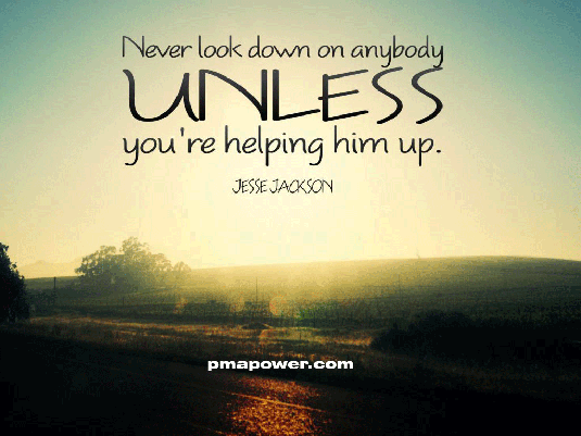 Never Look Down To Anybody Unless You're Helping Him Up