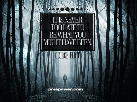 It is never too late to be what you might have been - George Eliot