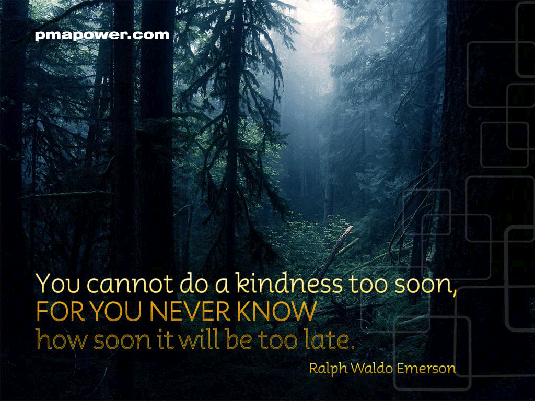You Cannot Do a Kindness Too Soon, For You Never Know How Soon It Will be Too Late
