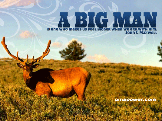 A big man is one who makes us feel bigger when we are with him