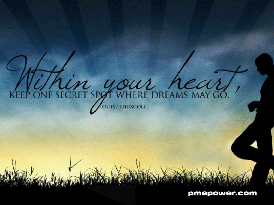 Within your heart, keep one secret spot where dreams may go