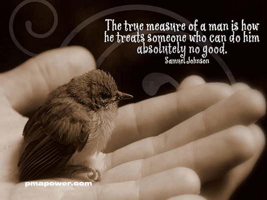 The true measure of a man is how he treats someone who can do him absolutely no good