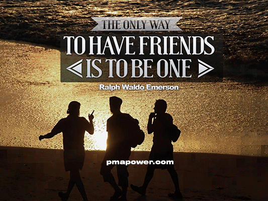 The only way to have friends is to be one - Ralph Waldo Emerson