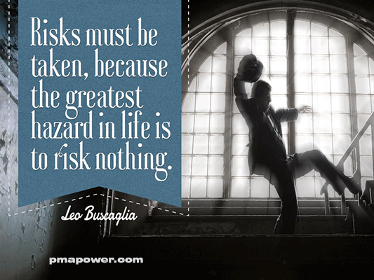 Risks must be taken, because the greatest hazard in life is to risk nothing - Leo Buscaglia