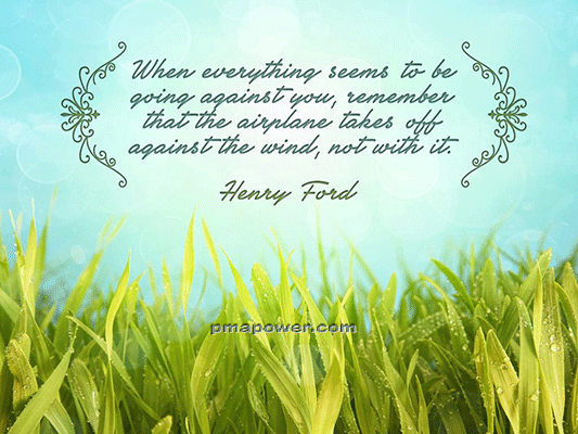 When everything seems to be going against you, remember that the airplane takes off against the wind, not with it
