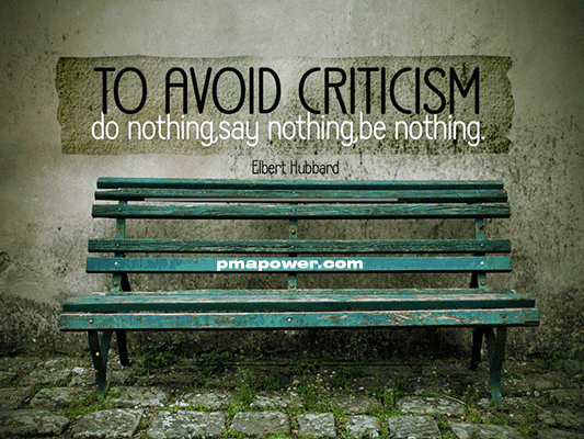 To avoid criticism, do nothing, say nothing, be nothing - Elbert Hubbard