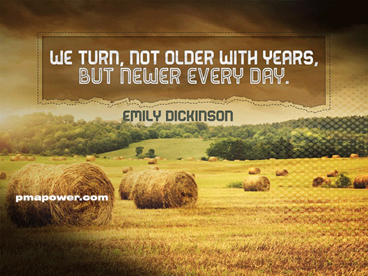 We turn, not older with years, but newer every day