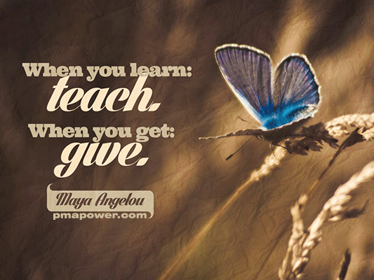 When you learn, teach. When you get, give - Maya Angelou