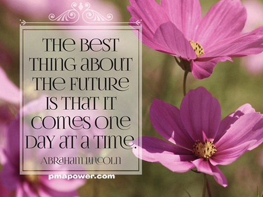 The best thing about the future is that it comes one day at a time - Abraham Lincoln