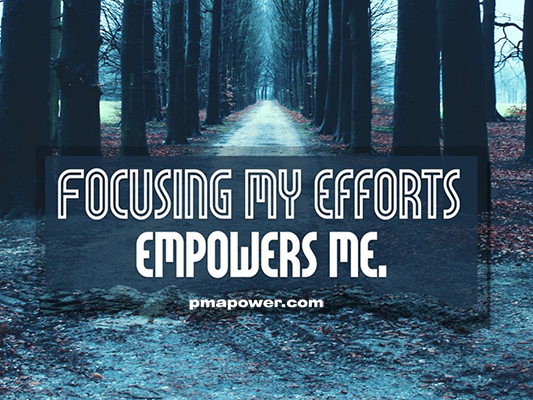 Focusing my efforts empowers me - pmapower.com