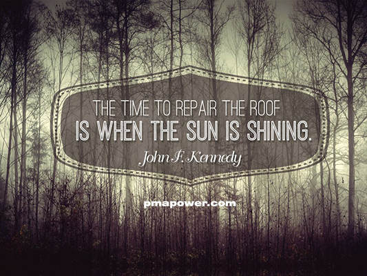 Time to repair the roof is when the sun is shining - John F. Kennedy
