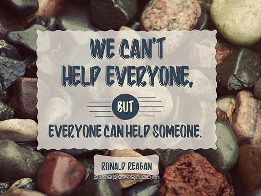 We can't help everyone, but everyone can help someone - Ronald Reagan