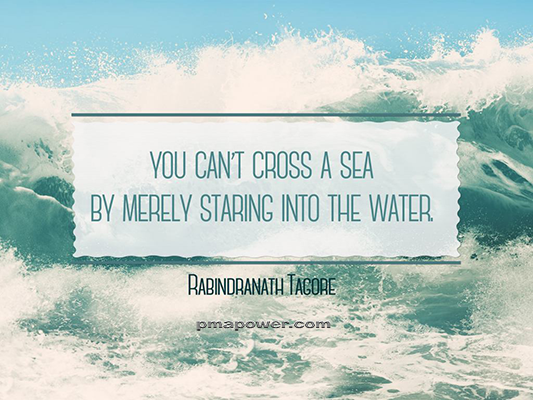 You can't cross a sea by merely staring into the water - Rabindranath Tagore