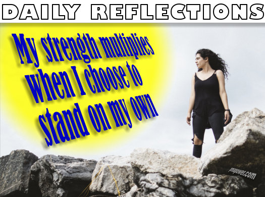 My strength multiplies when I choose to stand on my own