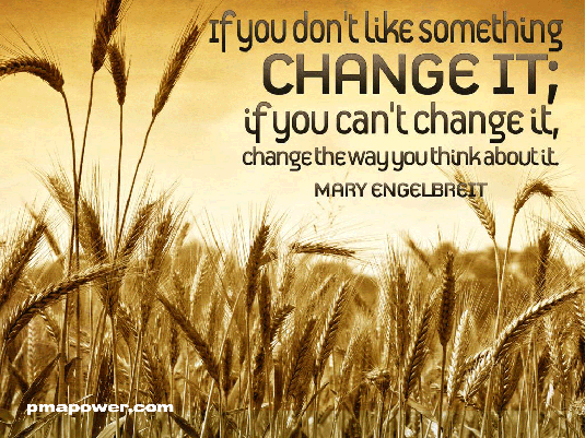 If you don't like something, change it; if you can't change it, change the way you think about it