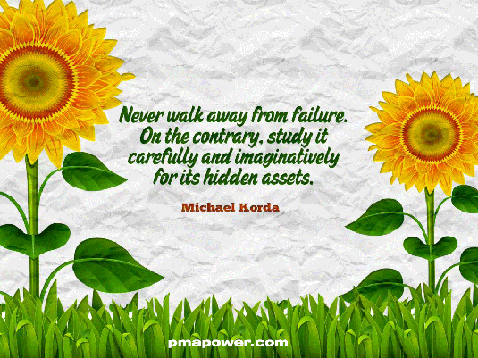 Never walk away from failure. On the contrary, study it carefully and imaginatively, for its hidden assets