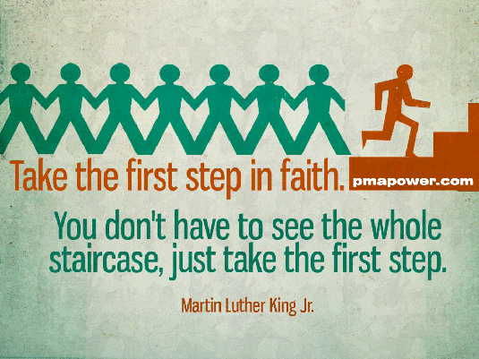 Take the first step in faith. You don't have to see the whole staircase, just take the first step