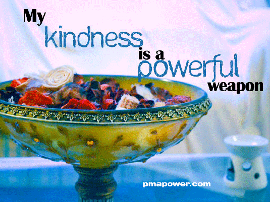My kindness is a powerful weapon