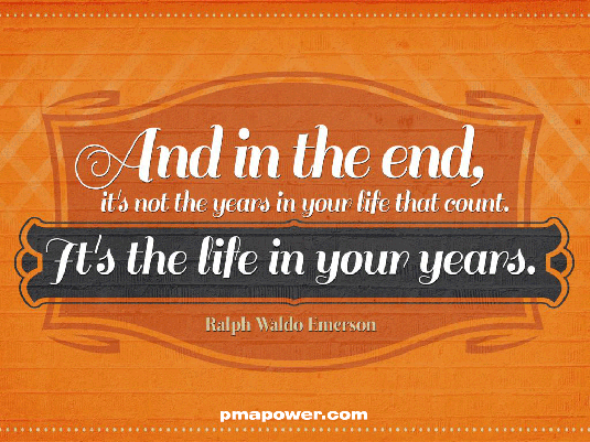 And in the end, it's not the years in your life that count. It's the life in your years