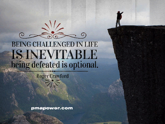 Being challenged in life is inevitable, being defeated is optional