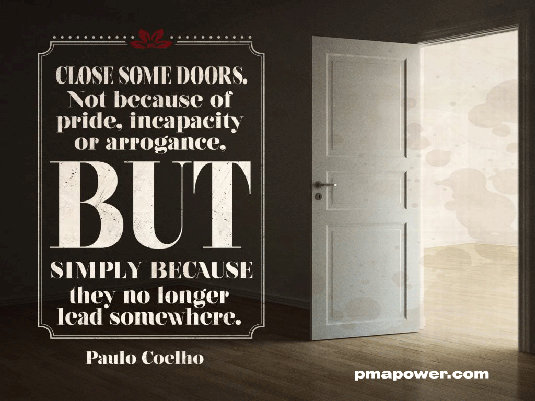 Close some doors. Not because of pride, incapacity or arrogance. But simply because they no longer lead somewhere