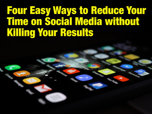 Four Easy Ways to Reduce Your Time on Social Media without Killing Your Results